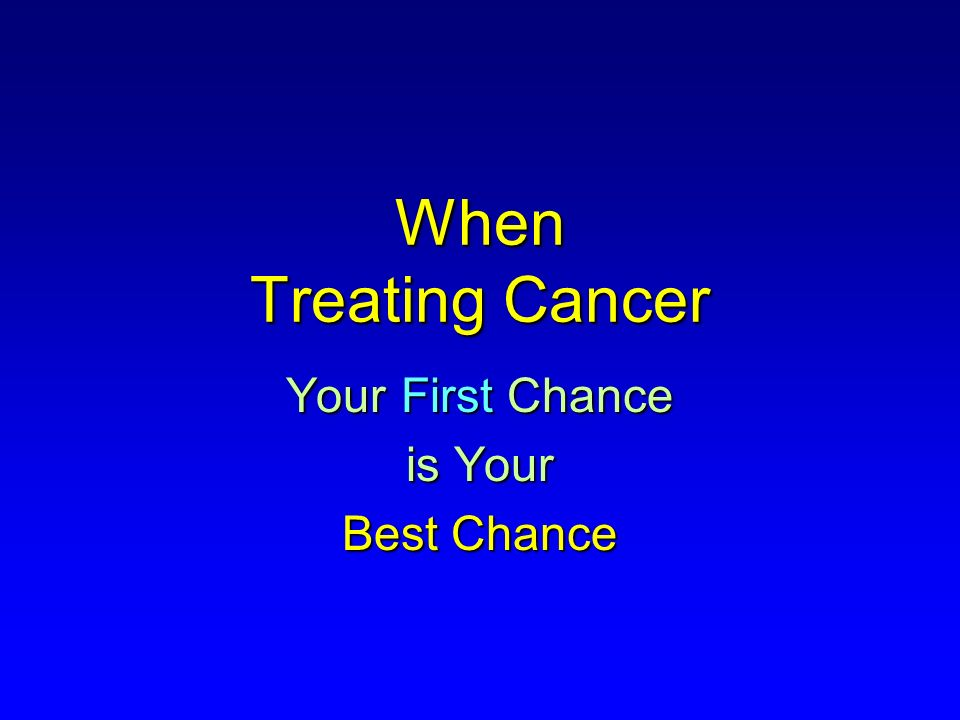 When Treating Cancer Your First Chance is Your Best Chance