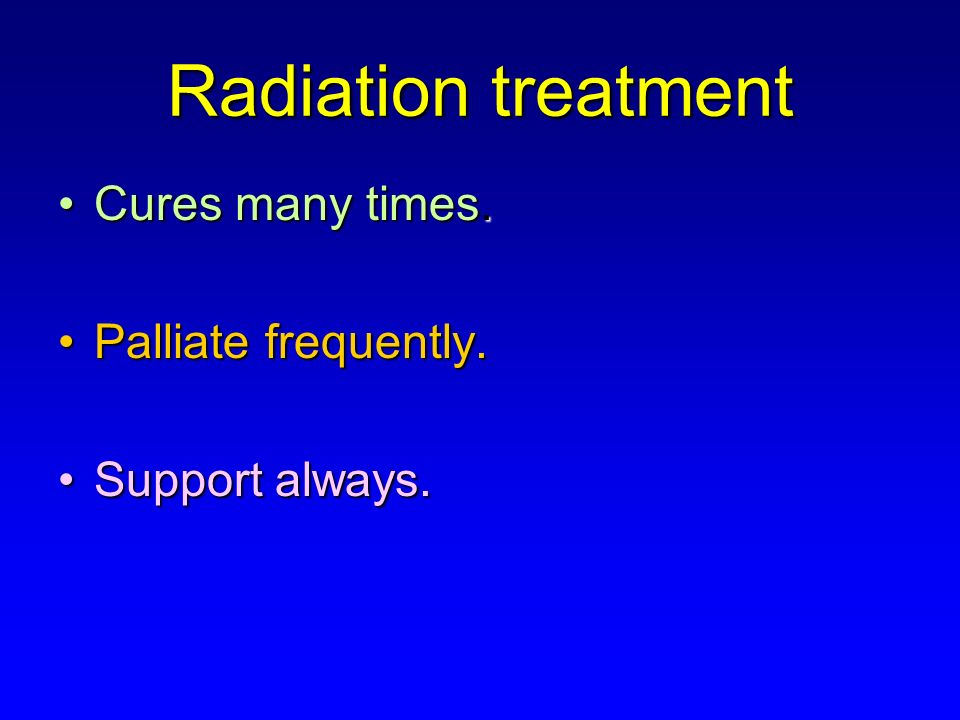 Radiation treatment Cures many times.Cures many times.