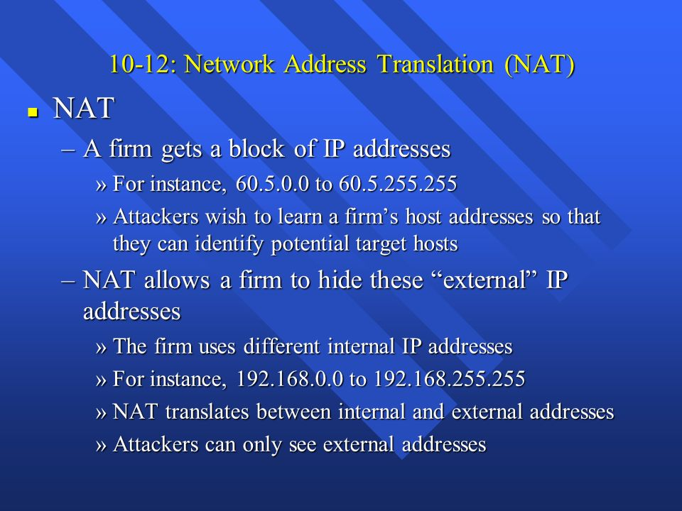 10-12: Network Address Translation (NAT) n NAT –A firm gets a block of IP addresses »For instance, 60.5.0.0 to 60.5.255.255 »Attackers wish to learn a