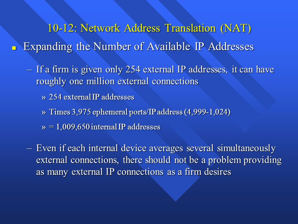 10-12: Network Address Translation (NAT) n Expanding the Number of Available IP Addresses –If a firm is given only 254 external IP addresses, it can h