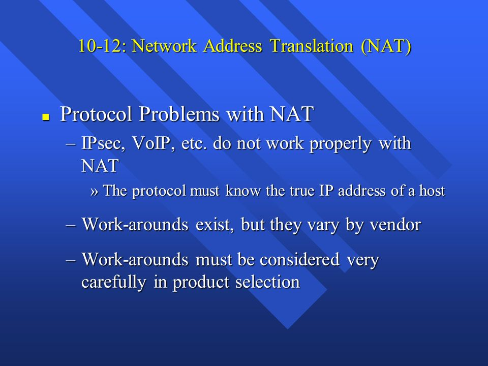 10-12: Network Address Translation (NAT) n Protocol Problems with NAT –IPsec, VoIP, etc. do not work properly with NAT »The protocol must know the tru