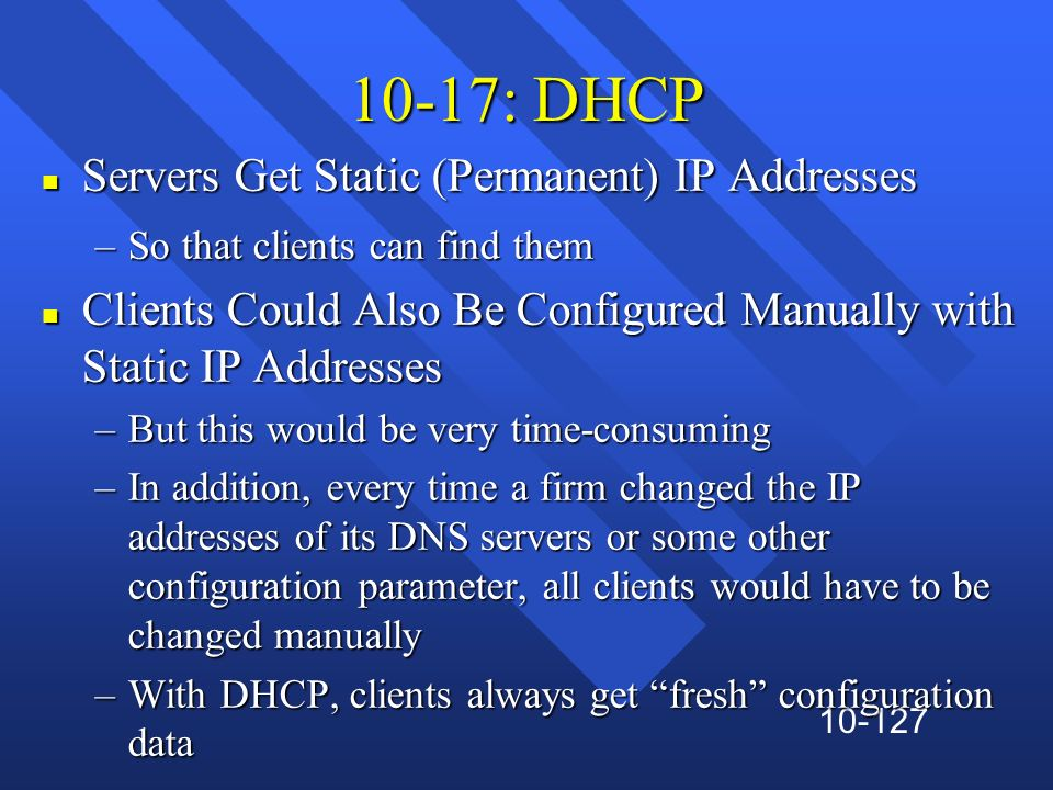 10-127 10-17: DHCP n Servers Get Static (Permanent) IP Addresses –So that clients can find them n Clients Could Also Be Configured Manually with Stati