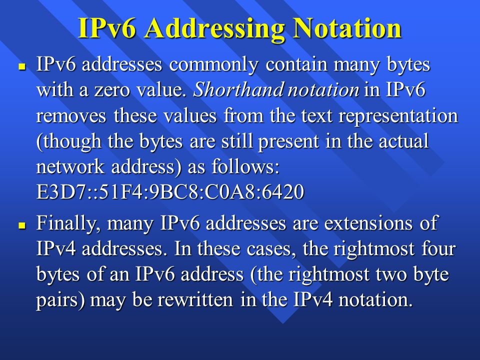 IPv6 Addressing Notation n IPv6 addresses commonly contain many bytes with a zero value. Shorthand notation in IPv6 removes these values from the text