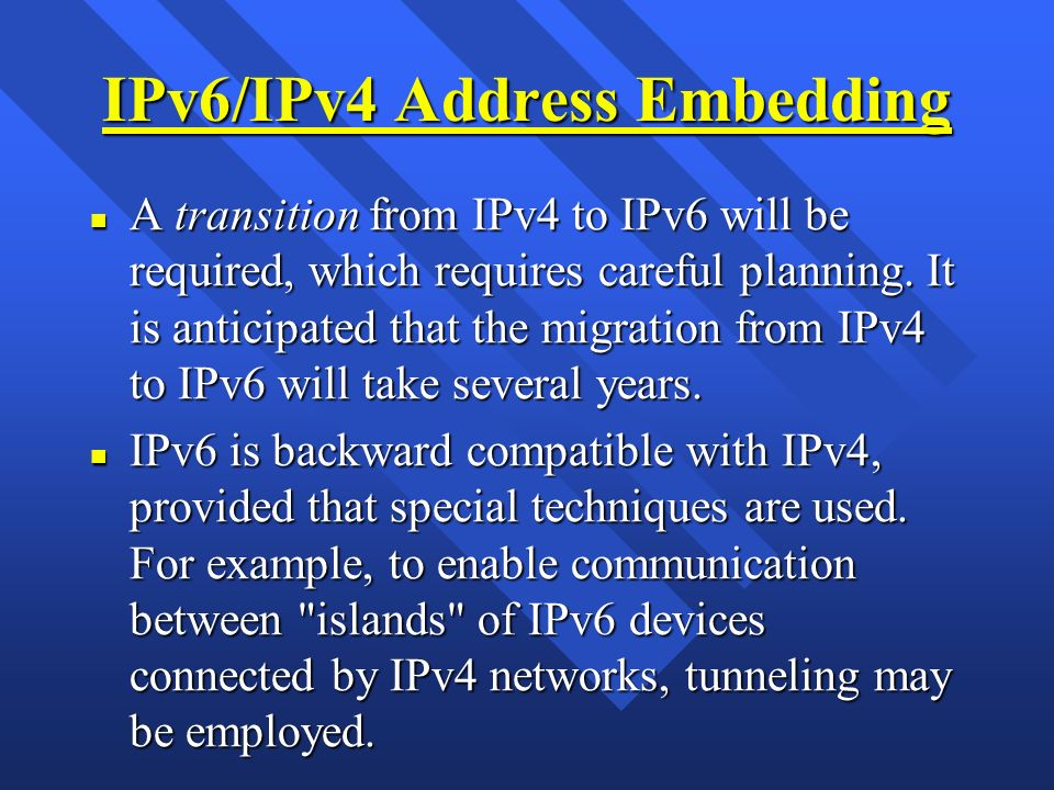 IPv6/IPv4 Address Embedding n A transition from IPv4 to IPv6 will be required, which requires careful planning. It is anticipated that the migration f