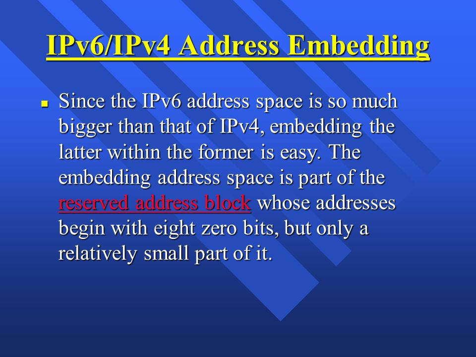 IPv6/IPv4 Address Embedding n Since the IPv6 address space is so much bigger than that of IPv4, embedding the latter within the former is easy. The em