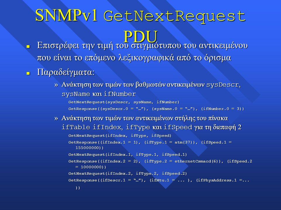 SNMPv1 GetNextRequest PDU n Επιστρέφει την τιμή του στιγμιότυπου του αντικειμένου που είναι το επόμενο λεξικογραφικά από το όρισμα n Παραδείγματα: »Ανάκτηση των τιμών των βαθμωτών αντικειμένων sysDescr, sysName και ifNumber GetNextRequest(sysDescr, sysName, ifNumber) GetResponse((sysDescr.0 = … ), (sysName.0 = … ), (ifNumber.0 = 3)) »Ανάκτηση των τιμών των αντικειμένων στήλης του πίνακα ifTable ifIndex, ifType και ifSpeed για τη διεπαφή 2 GetNextRequest(ifIndex, ifType, ifSpeed) GetResponse((ifIndex.1 = 1), (ifType.1 = atm(37)), (ifSpeed.1 = 155000000)) GetNextRequest(ifIndex.1, ifType.1, ifSpeed.1) GetResponse((ifIndex.2 = 2), (ifType.2 = ethernetCsmacd(6)), (ifSpeed.2 = 10000000)) GetNextRequest(ifIndex.2, ifType.2, ifSpeed.2) GetResponse((ifDescr.1 = … ), (ifMtu.1 =...