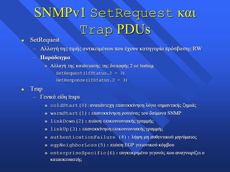 SNMPv1 SetRequest και Trap PDUs n SetRequest –Αλλαγή της τιμής αντικειμένων που έχουν κατηγορία πρόσβασης RW –Παράδειγμα »Αλλαγή της κατάστασης της διεπαφής 2 σε testing SetRequest(ifStatus.2 = 3) GetResponse(ifStatus.2 = 3) n Trap –Γενικά είδη traps »coldStart(0) : αναπάντεχη επανεκκίνηση λόγω σημαντικής ζημιάς »warmStart(1): επανεκκίνηση ρουτίνας του δαίμονα SNMP »linkDown(2): πτώση επικοινωνιακής γραμμής »linkUp(3): επανεκκίνηση επικοινωνιακής γραμμής »authenticationFailure (4): λήψη μη αυθεντικού μηνύματος »egpNeighborLoss(5): πτώση EGP γειτονικού κόμβου »enterpriseSpecific(6): συγκεκριμένο γεγονός που αναγνωρίζει ο κατασκευαστής