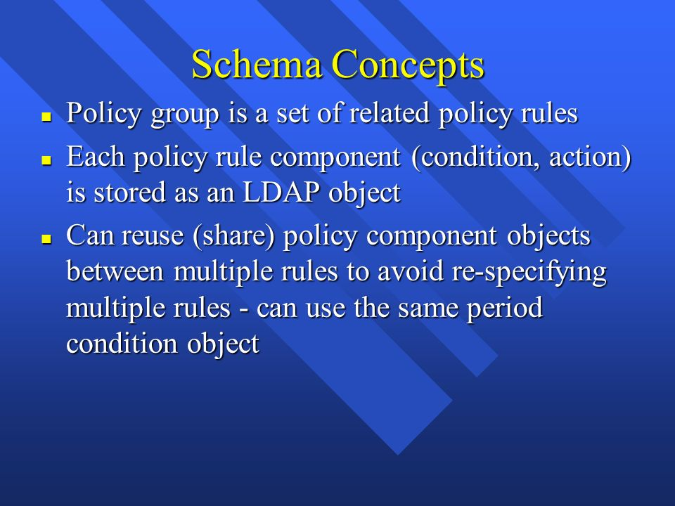 Schema Concepts n Policy group is a set of related policy rules n Each policy rule component (condition, action) is stored as an LDAP object n Can reu