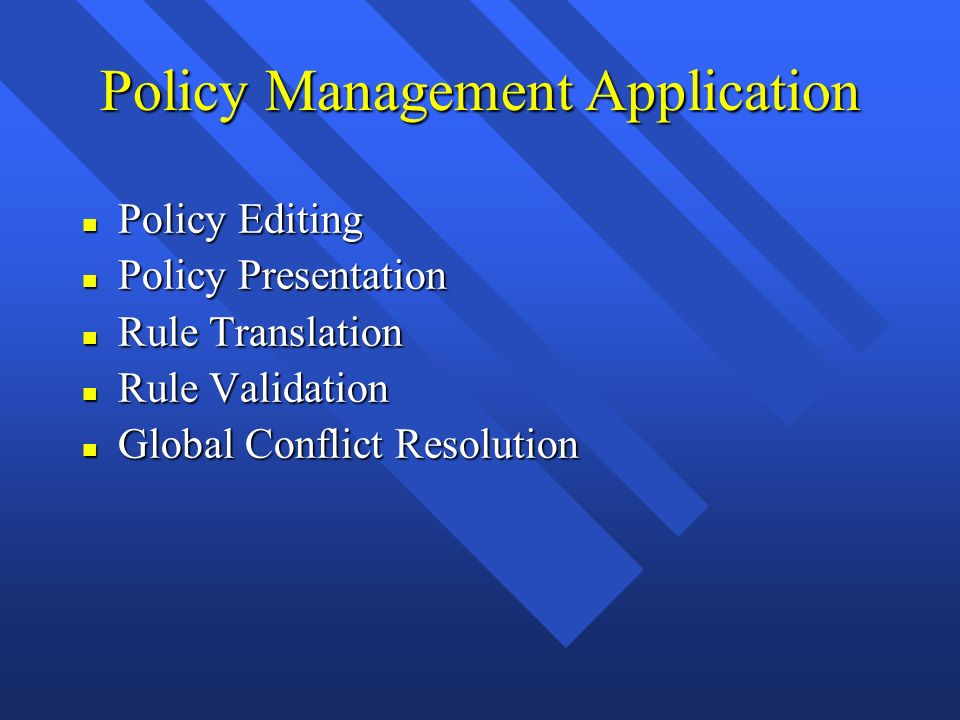 Policy Management Application n Policy Editing n Policy Presentation n Rule Translation n Rule Validation n Global Conflict Resolution