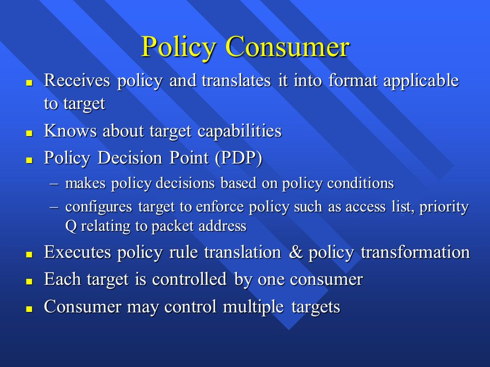 Policy Consumer n Receives policy and translates it into format applicable to target n Knows about target capabilities n Policy Decision Point (PDP) –