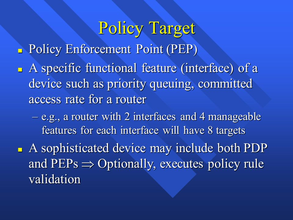 Policy Target n Policy Enforcement Point (PEP) n A specific functional feature (interface) of a device such as priority queuing, committed access rate