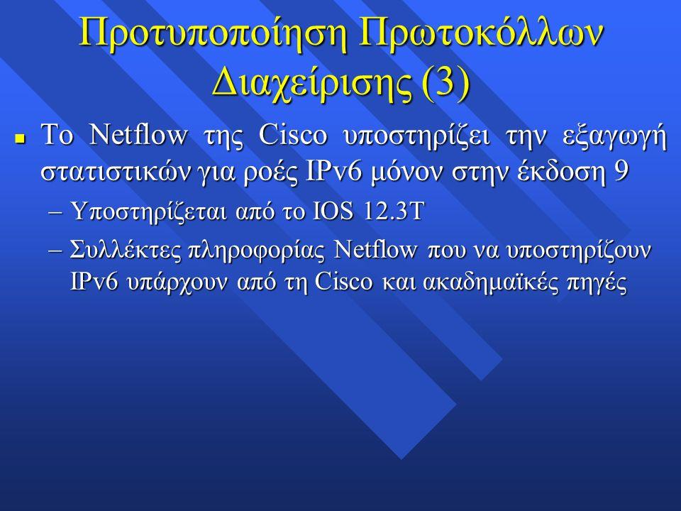 Προτυποποίηση Πρωτοκόλλων Διαχείρισης (3) n Το Netflow της Cisco υποστηρίζει την εξαγωγή στατιστικών για ροές IPv6 μόνον στην έκδοση 9 –Υποστηρίζεται από το IOS 12.3T –Συλλέκτες πληροφορίας Netflow που να υποστηρίζουν IPv6 υπάρχουν από τη Cisco και ακαδημαϊκές πηγές