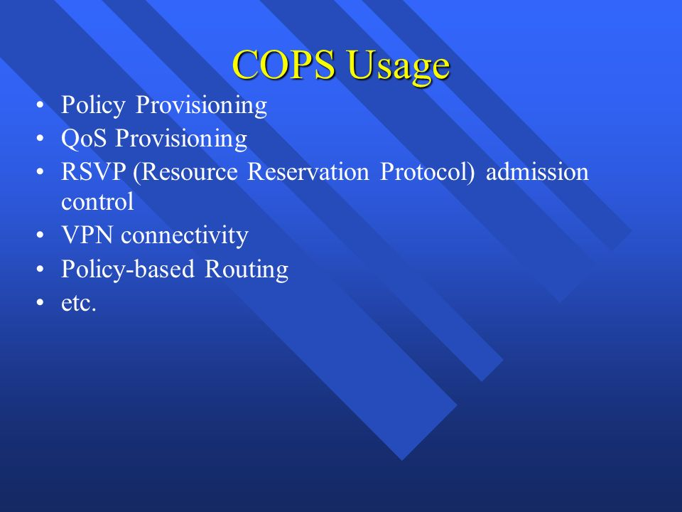 Policy Provisioning QoS Provisioning RSVP (Resource Reservation Protocol) admission control VPN connectivity Policy-based Routing etc. COPS Usage