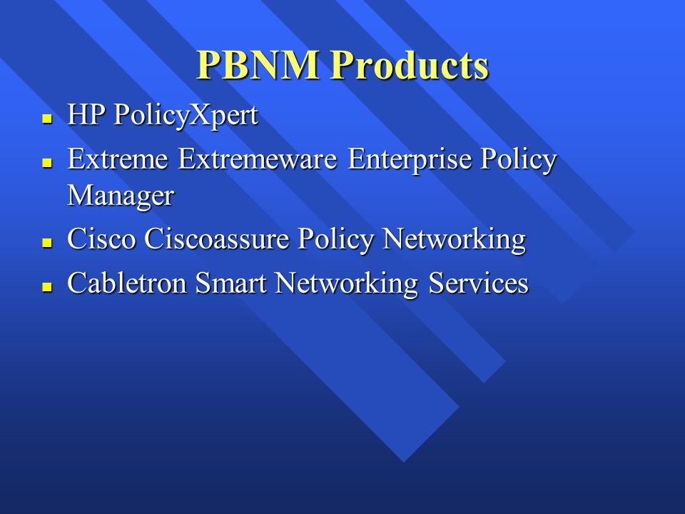 PBNM Products n HP PolicyXpert n Extreme Extremeware Enterprise Policy Manager n Cisco Ciscoassure Policy Networking n Cabletron Smart Networking Serv