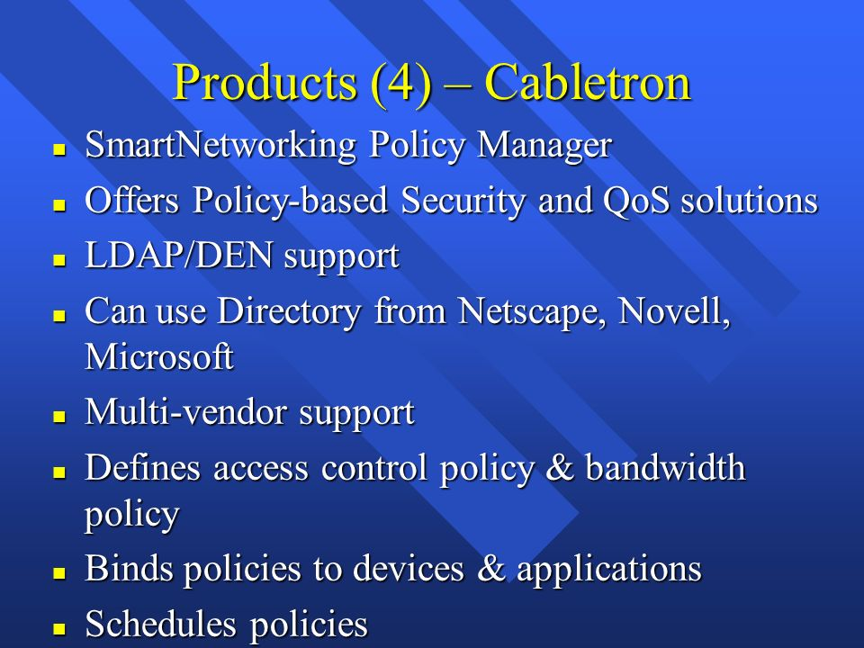 Products (4) – Cabletron n SmartNetworking Policy Manager n Offers Policy-based Security and QoS solutions n LDAP/DEN support n Can use Directory from