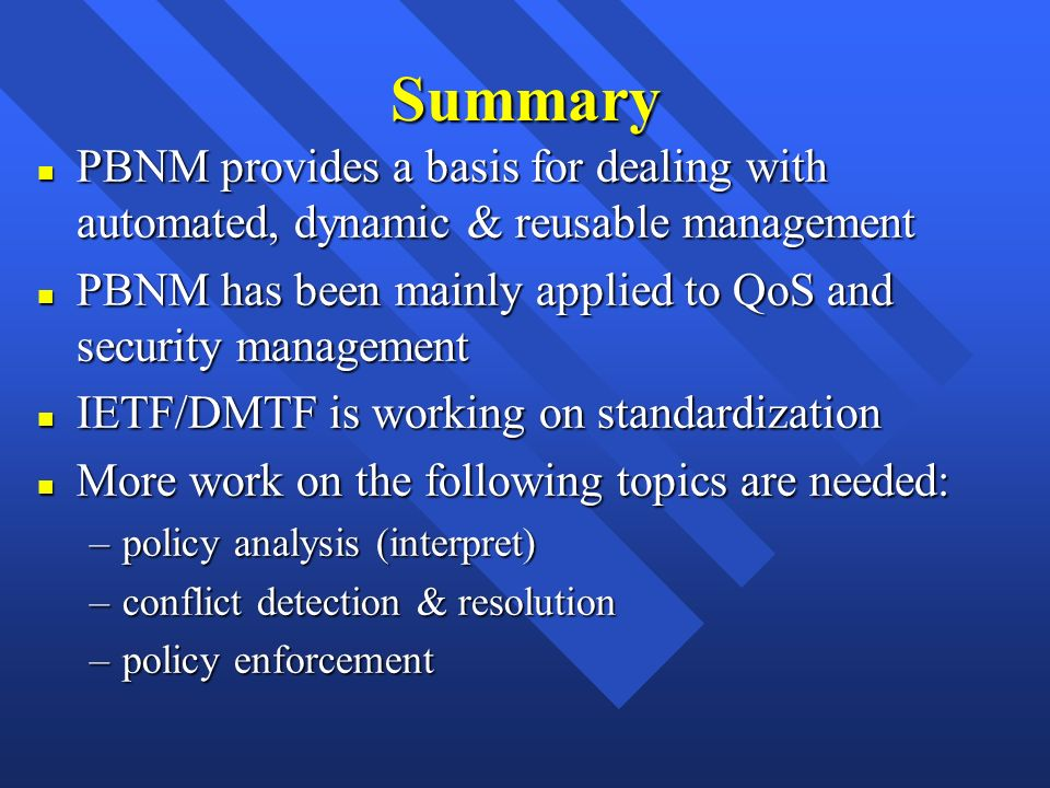 Summary n PBNM provides a basis for dealing with automated, dynamic & reusable management n PBNM has been mainly applied to QoS and security managemen