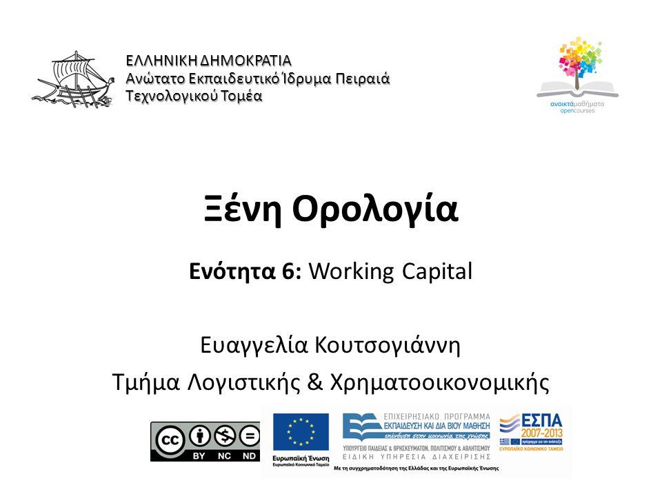 Ξένη Ορολογία Ενότητα 6: Working Capital Ευαγγελία Κουτσογιάννη Τμήμα Λογιστικής & Χρηματοοικονομικής ΕΛΛΗΝΙΚΗ ΔΗΜΟΚΡΑΤΙΑ Ανώτατο Εκπαιδευτικό Ίδρυμα Πειραιά Τεχνολογικού Τομέα