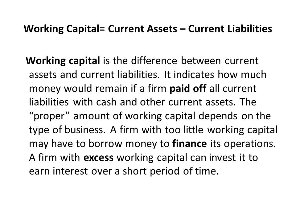 Working Capital= Current Assets – Current Liabilities Working capital is the difference between current assets and current liabilities.