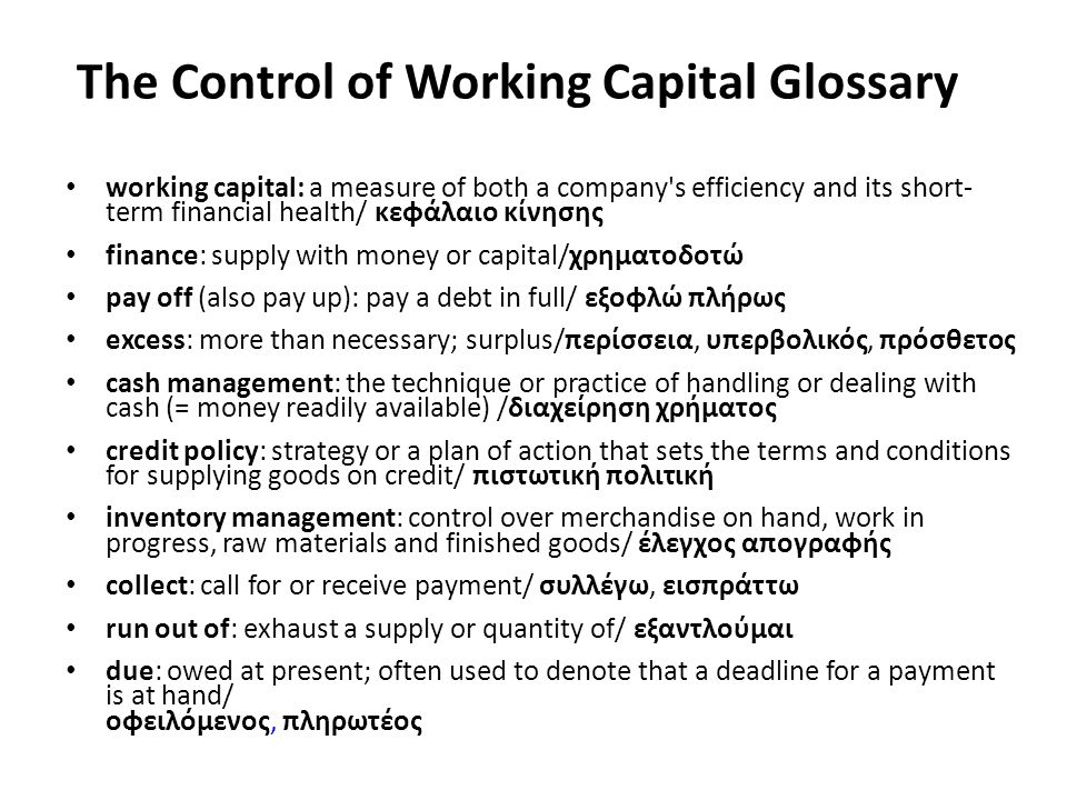 The Control of Working Capital Glossary working capital: a measure of both a company s efficiency and its short- term financial health/ κεφάλαιο κίνησης finance: supply with money or capital/χρηματοδοτώ pay off (also pay up): pay a debt in full/ εξοφλώ πλήρως excess: more than necessary; surplus/περίσσεια, υπερβολικός, πρόσθετος cash management: the technique or practice of handling or dealing with cash (= money readily available) /διαχείρηση χρήματος credit policy: strategy or a plan of action that sets the terms and conditions for supplying goods on credit/ πιστωτική πολιτική inventory management: control over merchandise on hand, work in progress, raw materials and finished goods/ έλεγχος απογραφής collect: call for or receive payment/ συλλέγω, εισπράττω run out of: exhaust a supply or quantity of/ εξαντλούμαι due: owed at present; often used to denote that a deadline for a payment is at hand/ οφειλόμενος, πληρωτέος
