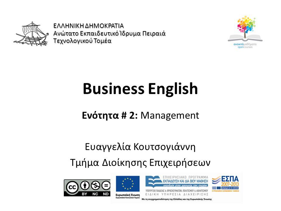 Business English Ενότητα # 2: Management Ευαγγελία Κουτσογιάννη Τμήμα Διοίκησης Επιχειρήσεων ΕΛΛΗΝΙΚΗ ΔΗΜΟΚΡΑΤΙΑ Ανώτατο Εκπαιδευτικό Ίδρυμα Πειραιά Τεχνολογικού Τομέα