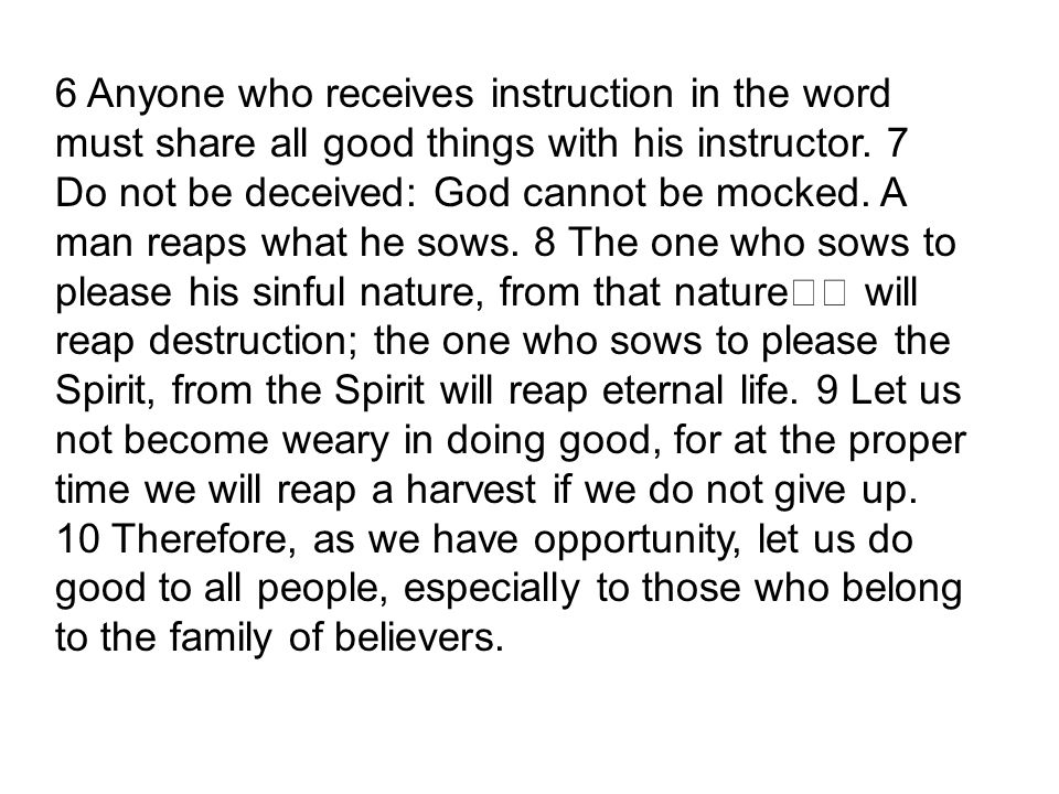 6 Anyone who receives instruction in the word must share all good things with his instructor.