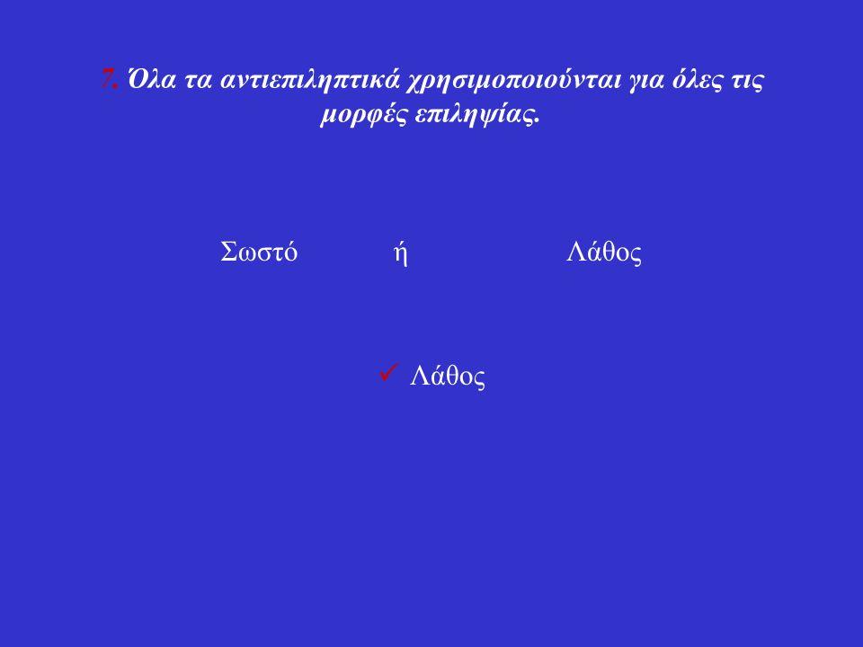 7. Όλα τα αντιεπιληπτικά χρησιμοποιούνται για όλες τις μορφές επιληψίας. Σωστόή Λάθος Λάθος
