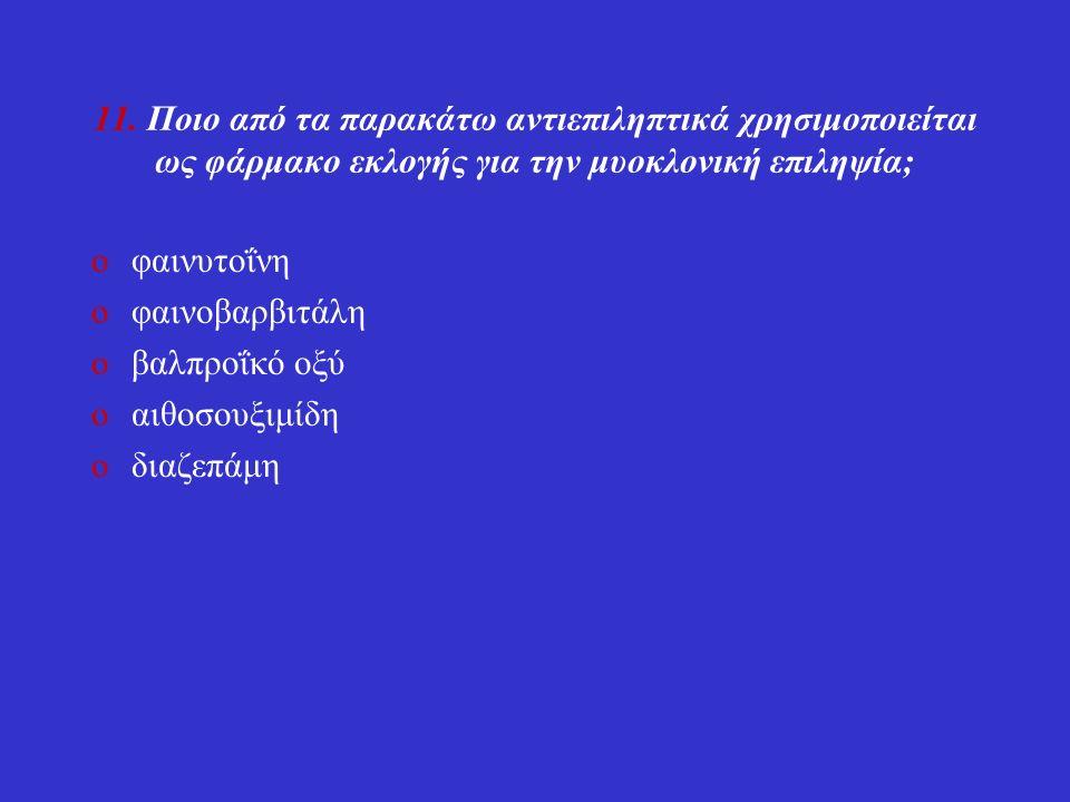 11. Ποιο από τα παρακάτω αντιεπιληπτικά χρησιμοποιείται ως φάρμακο εκλογής για την μυοκλονική επιληψία; oφαινυτοΐνη oφαινοβαρβιτάλη oβαλπροΐκό οξύ oαι