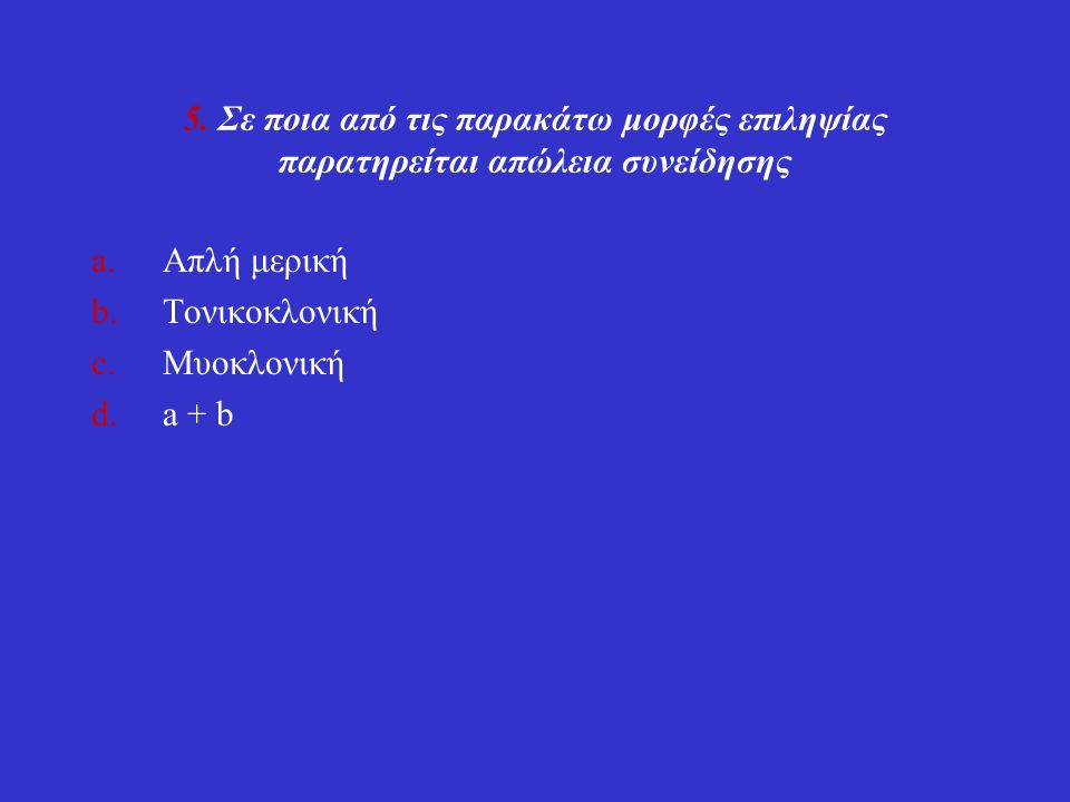 5. Σε ποια από τις παρακάτω μορφές επιληψίας παρατηρείται απώλεια συνείδησης a.Απλή μερική b.Τονικοκλονική c.Μυοκλονική d.a + b
