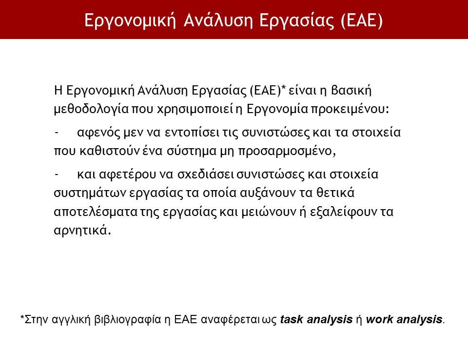 Εργονομική Ανάλυση Εργασίας (ΕΑΕ) Η Εργονομική Ανάλυση Εργασίας (ΕΑΕ)* είναι η βασική μεθοδολογία που χρησιμοποιεί η Εργονομία προκειμένου: -αφενός με