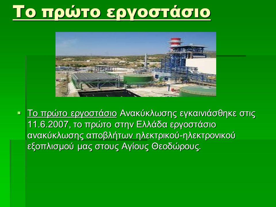 Το πρώτο εργοστάσιο  Το πρώτο εργοστάσιο Ανακύκλωσης εγκαινιάσθηκε στις 11.6.2007, το πρώτο στην Ελλάδα εργοστάσιο ανακύκλωσης αποβλήτων ηλεκτρικού-η