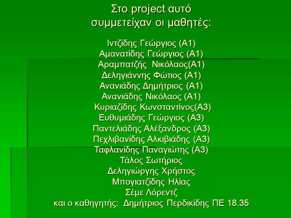 Στο project αυτό συμμετείχαν οι μαθητές: Ιντζίδης Γεώργιος (Α1) Αμανατίδης Γεώργιος (Α1) Αραμπατζής Νικόλαος(Α1) Δεληγιάννης Φώτιος (Α1) Ανανιάδης Δημ