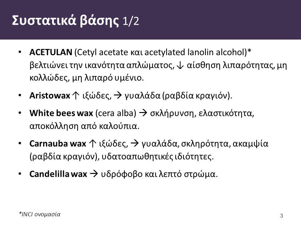 *INCI ονομασία Συστατικά βάσης 1/2 ACETULAN (Cetyl acetate και acetylated lanolin alcohol)* βελτιώνει την ικανότητα απλώματος, ↓ αίσθηση λιπαρότητας, μη κολλώδες, μη λιπαρό υμένιο.