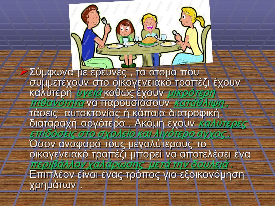 ΣΣΣΣύμφωνα με έρευνες, τα άτομα που συμμετέχουν στο οικογενειακό τραπέζι έχουν καλύτερη υγειά καθώς έχουν μικρότερη πιθανότητα να παρουσιάσουν κατ