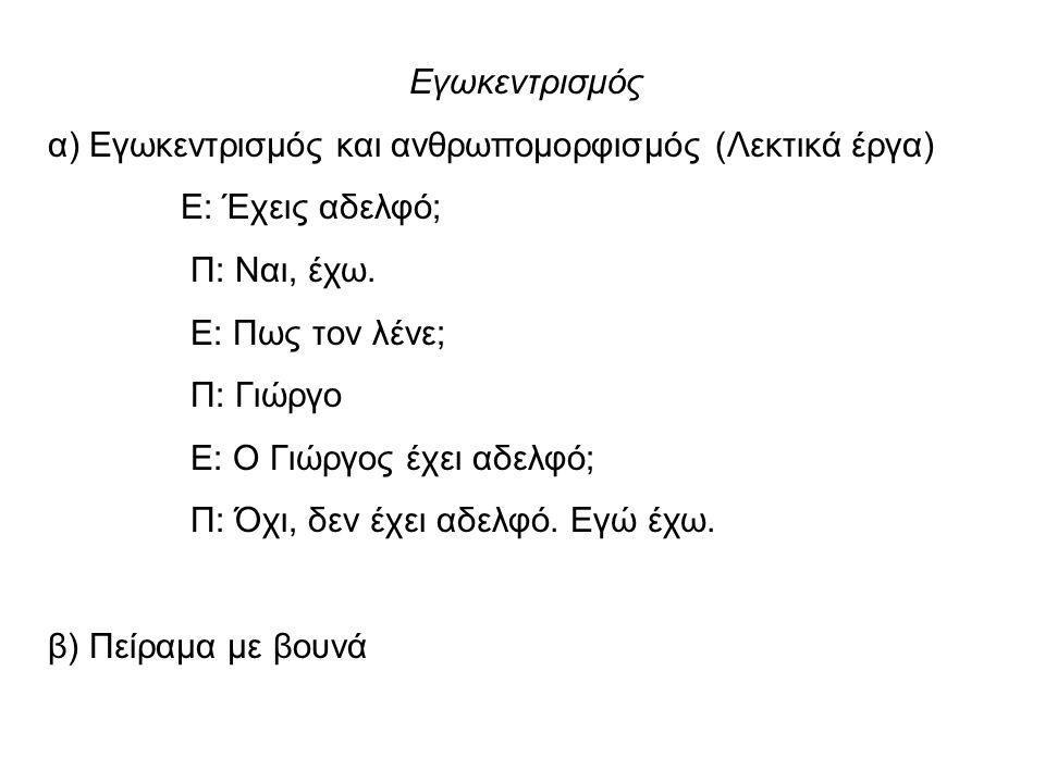 Εγωκεντρισμός α) Εγωκεντρισμός και ανθρωπομορφισμός (Λεκτικά έργα) Ε: Έχεις αδελφό; Π: Ναι, έχω. Ε: Πως τον λένε; Π: Γιώργο Ε: Ο Γιώργος έχει αδελφό;