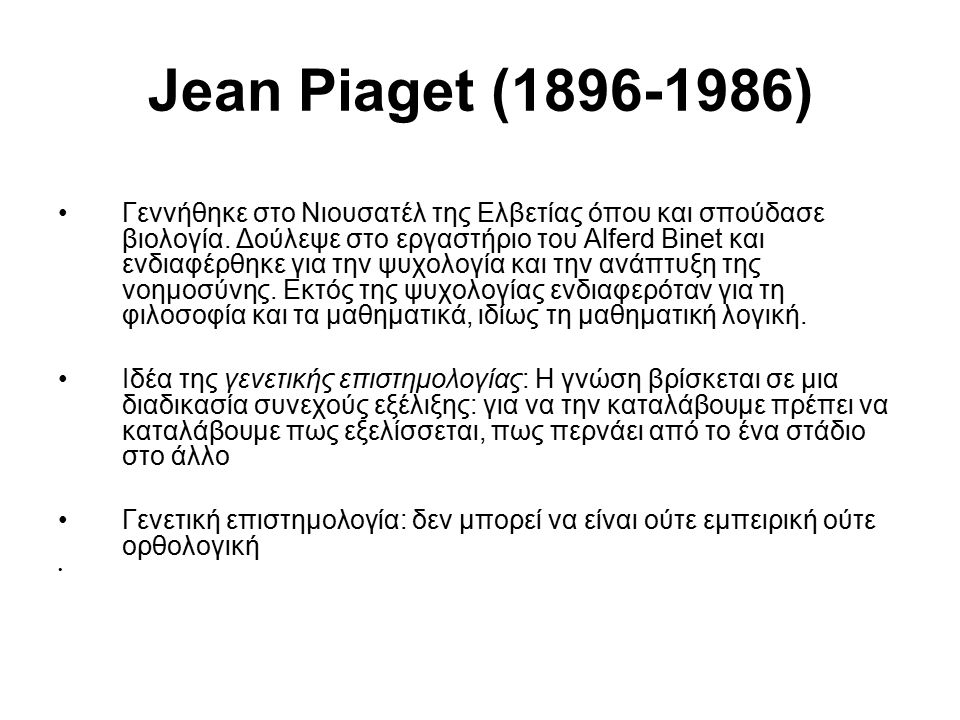 Jean Piaget (1896-1986) Γεννήθηκε στο Νιουσατέλ της Ελβετίας όπου και σπούδασε βιολογία. Δούλεψε στο εργαστήριο του Alferd Binet και ενδιαφέρθηκε για