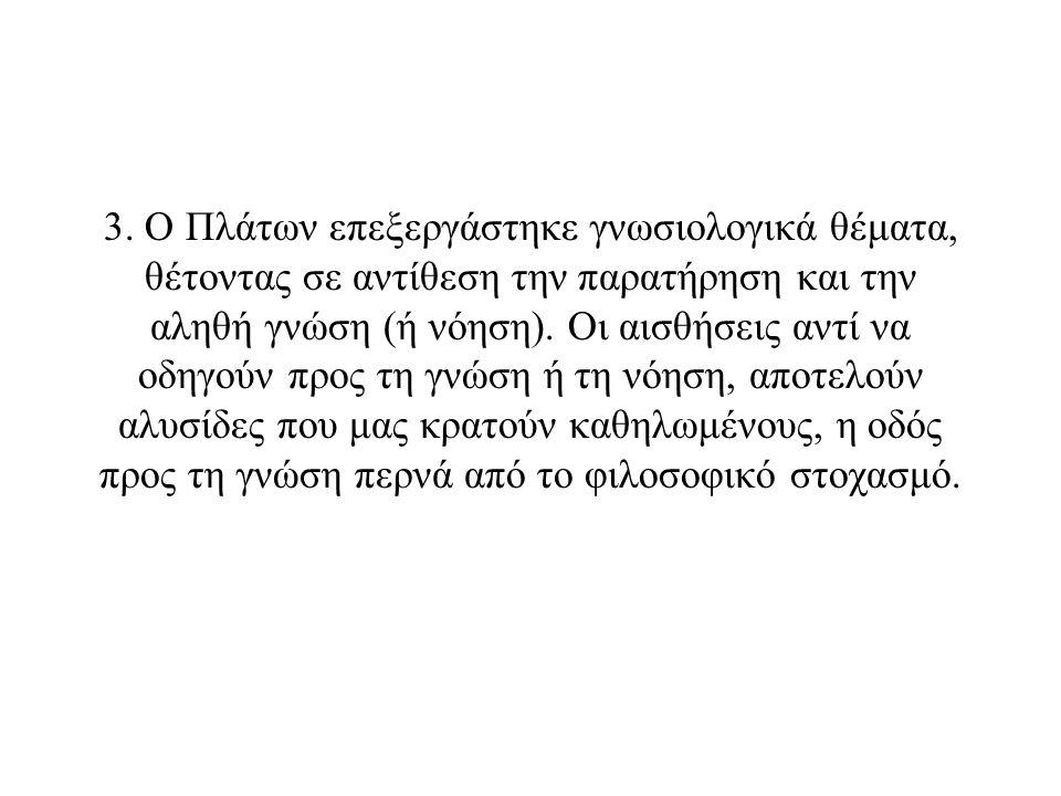 3. Ο Πλάτων επεξεργάστηκε γνωσιολογικά θέματα, θέτοντας σε αντίθεση την παρατήρηση και την αληθή γνώση (ή νόηση). Οι αισθήσεις αντί να οδηγούν προς τη
