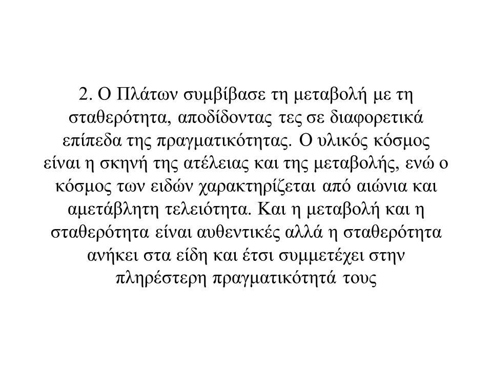 2. Ο Πλάτων συμβίβασε τη μεταβολή με τη σταθερότητα, αποδίδοντας τες σε διαφορετικά επίπεδα της πραγματικότητας. Ο υλικός κόσμος είναι η σκηνή της ατέ