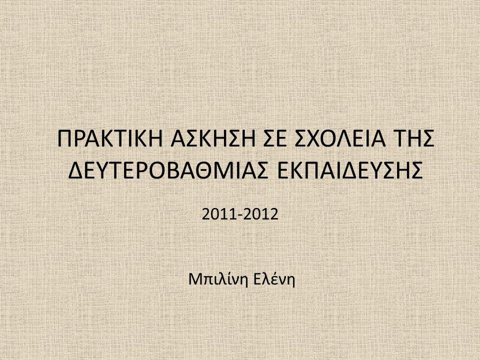 ΠΡΑΚΤΙΚΗ ΑΣΚΗΣΗ ΣΕ ΣΧΟΛΕΙΑ ΤΗΣ ΔΕΥΤΕΡΟΒΑΘΜΙΑΣ ΕΚΠΑΙΔΕΥΣΗΣ 2011-2012 Μπιλίνη Ελένη