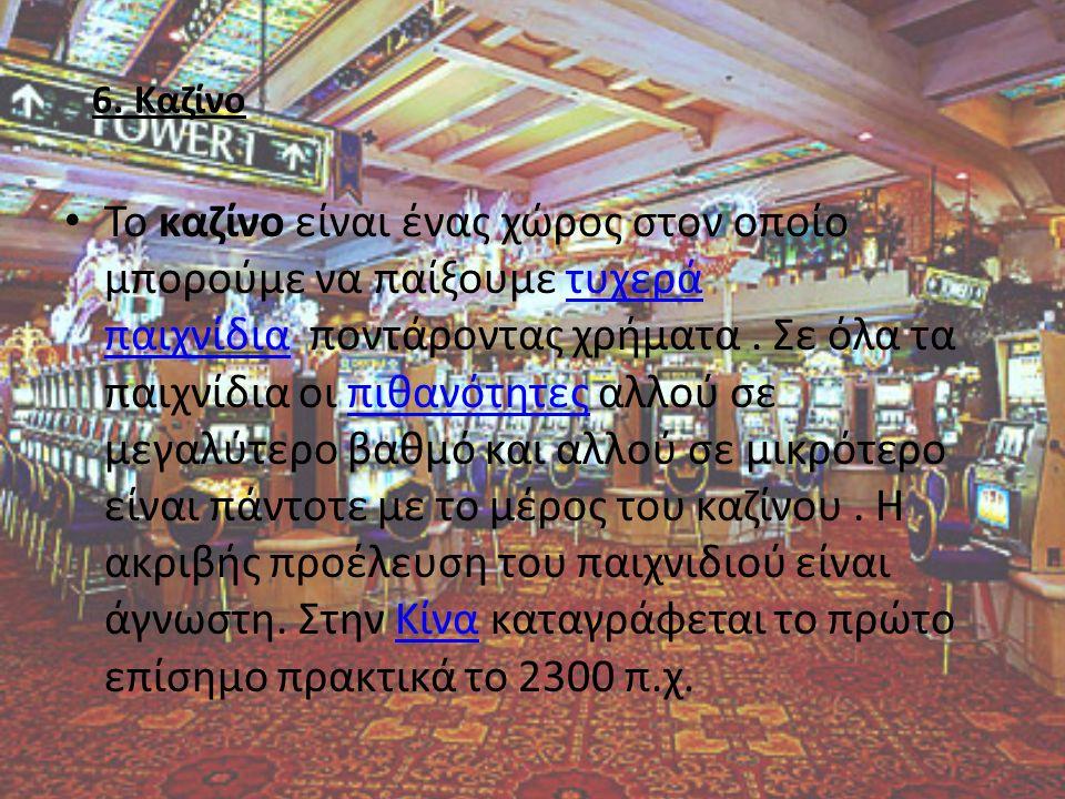 6. Καζίνο To καζίνο είναι ένας χώρος στον οποίο μπορούμε να παίξουμε τυχερά παιχνίδια ποντάροντας χρήματα. Σε όλα τα παιχνίδια οι πιθανότητες αλλού σε
