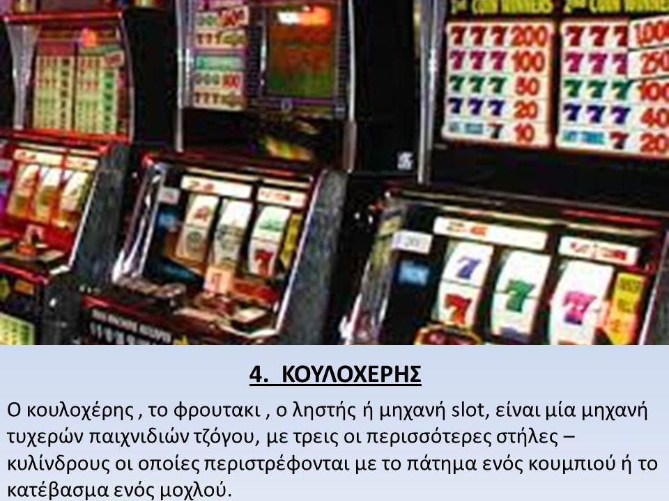 4. ΚΟΥΛΟΧΕΡΗΣ Ο κουλοχέρης, το φρουτακι, ο ληστής ή μηχανή slot, είναι μία μηχανή τυχερών παιχνιδιών τζόγου, με τρεις οι περισσότερες στήλες – κυλίνδρ