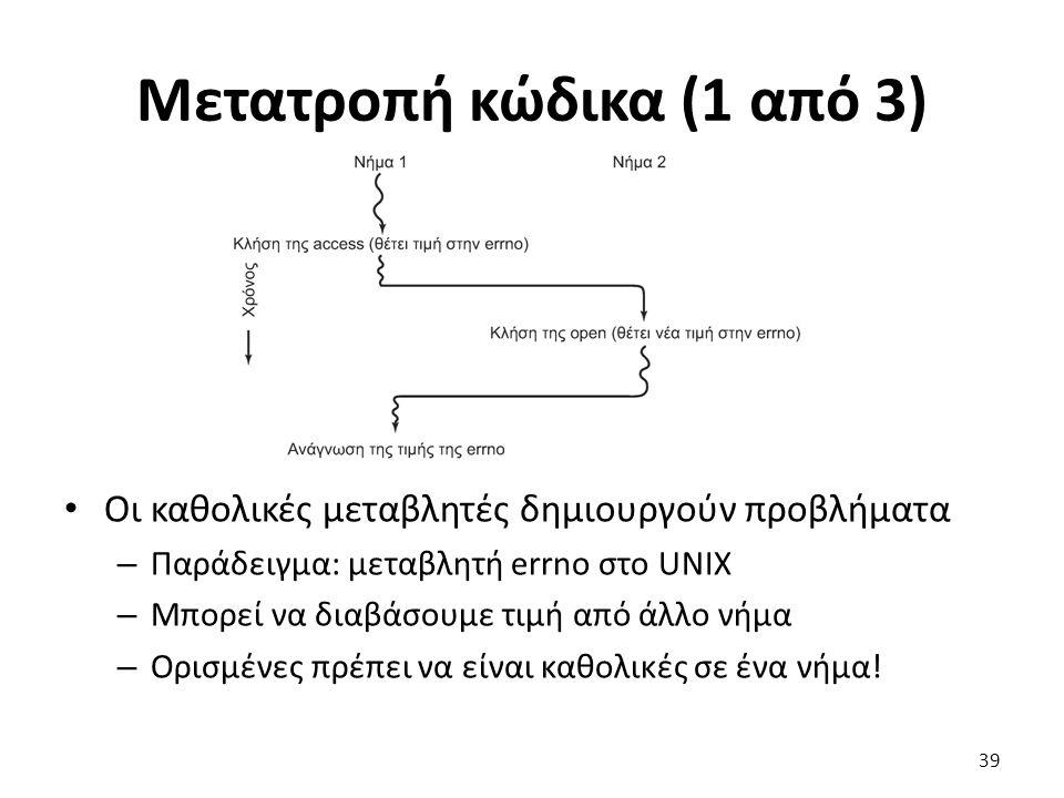 Μετατροπή κώδικα (1 από 3) Οι καθολικές μεταβλητές δημιουργούν προβλήματα – Παράδειγμα: μεταβλητή errno στο UNIX – Μπορεί να διαβάσουμε τιμή από άλλο