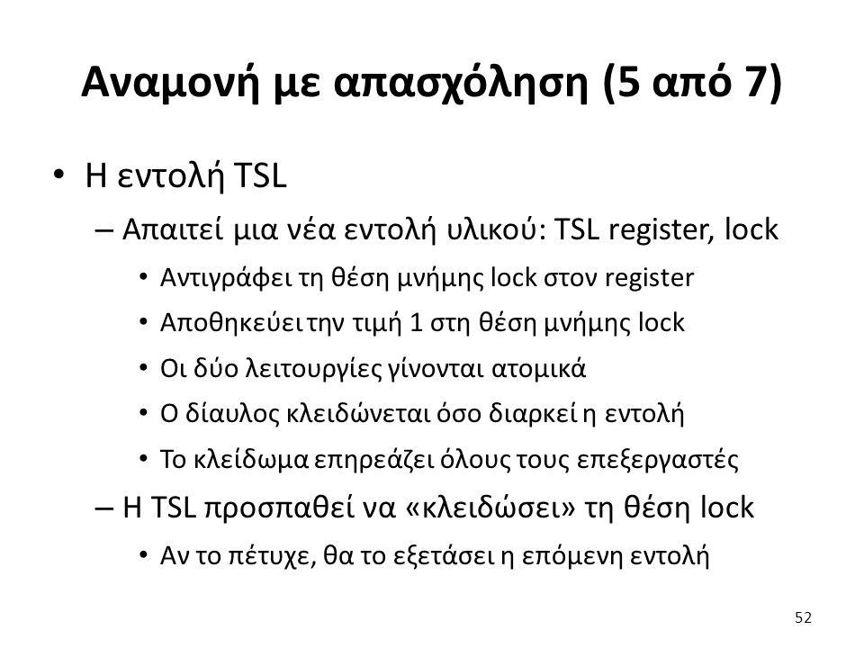 Αναμονή με απασχόληση (5 από 7) Η εντολή TSL – Απαιτεί μια νέα εντολή υλικού: TSL register, lock Αντιγράφει τη θέση μνήμης lock στον register Αποθηκεύ