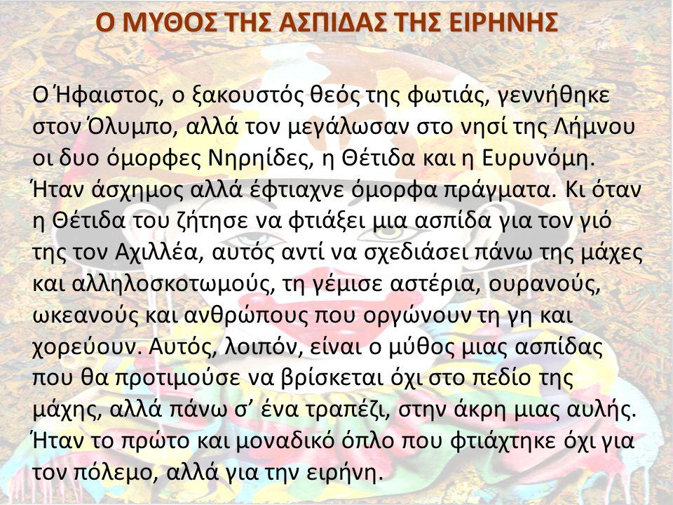 Ο ΜΥΘΟΣ ΤΗΣ ΑΣΠΙΔΑΣ ΤΗΣ ΕΙΡΗΝΗΣ Ο Ήφαιστος, ο ξακουστός θεός της φωτιάς, γεννήθηκε στον Όλυμπο, αλλά τον μεγάλωσαν στο νησί της Λήμνου οι δυο όμορφες
