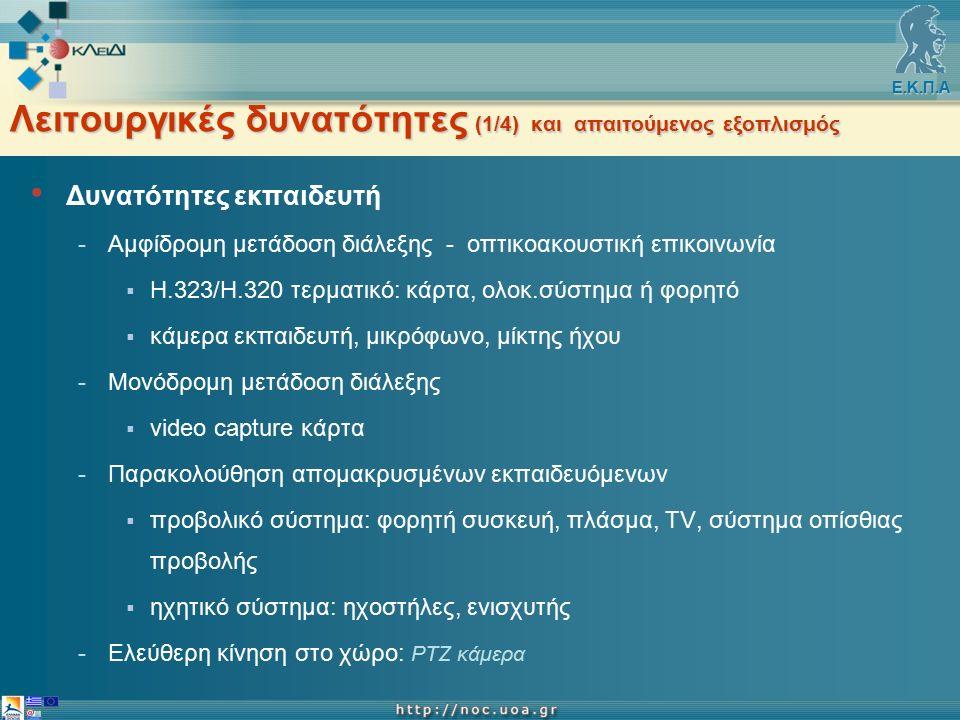 Ε.Κ.Π.Α Λειτουργικές δυνατότητες (1/4) και απαιτούμενος εξοπλισμός Δυνατότητες εκπαιδευτή -Αμφίδρομη μετάδοση διάλεξης - οπτικοακουστική επικοινωνία  Η.323/Η.320 τερματικό: κάρτα, ολοκ.σύστημα ή φορητό  κάμερα εκπαιδευτή, μικρόφωνο, μίκτης ήχου -Μονόδρομη μετάδοση διάλεξης  video capture κάρτα -Παρακολούθηση απομακρυσμένων εκπαιδευόμενων  προβολικό σύστημα: φορητή συσκευή, πλάσμα, TV, σύστημα οπίσθιας προβολής  ηχητικό σύστημα: ηχοστήλες, ενισχυτής -Ελεύθερη κίνηση στο χώρο: PTZ κάμερα