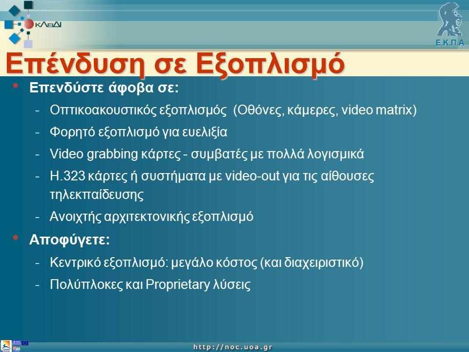 Ε.Κ.Π.Α Επένδυση σε Εξοπλισμό Επενδύστε άφοβα σε: -Οπτικοακουστικός εξοπλισμός (Οθόνες, κάμερες, video matrix) -Φορητό εξοπλισμό για ευελιξία -Video grabbing κάρτες - συμβατές με πολλά λογισμικά -Η.323 κάρτες ή συστήματα με video-out για τις αίθουσες τηλεκπαίδευσης -Ανοιχτής αρχιτεκτονικής εξοπλισμό Αποφύγετε: -Kεντρικό εξοπλισμό: μεγάλο κόστος (και διαχειριστικό) -Πολύπλοκες και Proprietary λύσεις