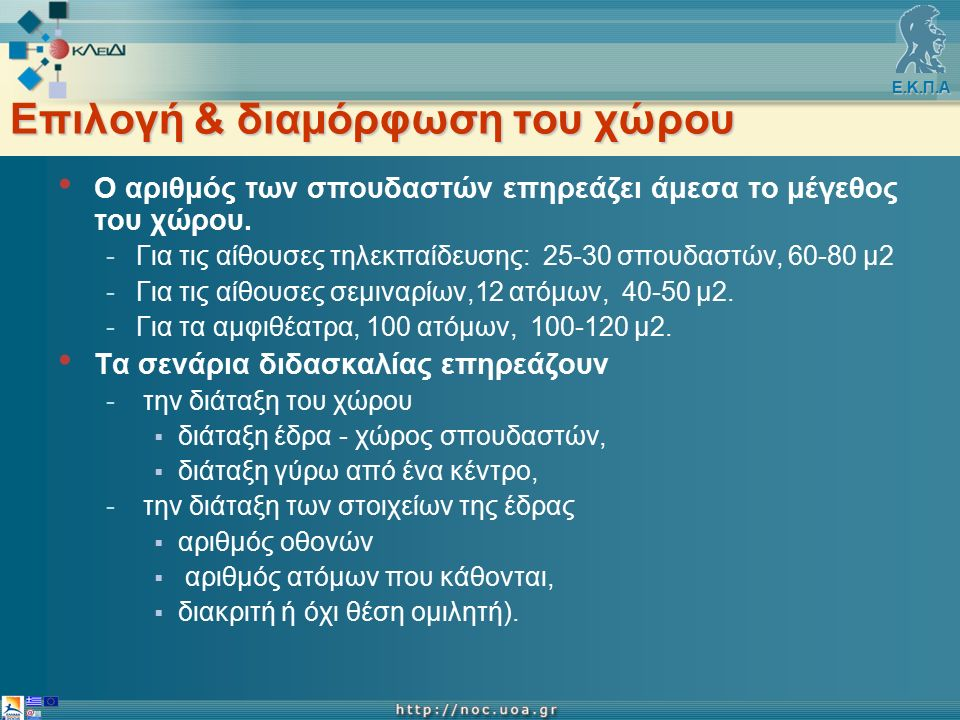 Ε.Κ.Π.Α Κριτήρια επιλογής του χώρου τηλεκπαίδευσης Μέγεθος του χώρου: -αίθουσες τηλεκπαίδευσης σε αίθουσες διδασκαλίας, -αίθουσες σεμιναρίων σε γραφειακός χώρος ή μικρή αίθουσα διδασκαλίας -αμφιθέατρα διαμορφώνεται ένα από τα υπάρχοντα αμφιθέατρα του εκπαιδευτικού ιδρύματος.
