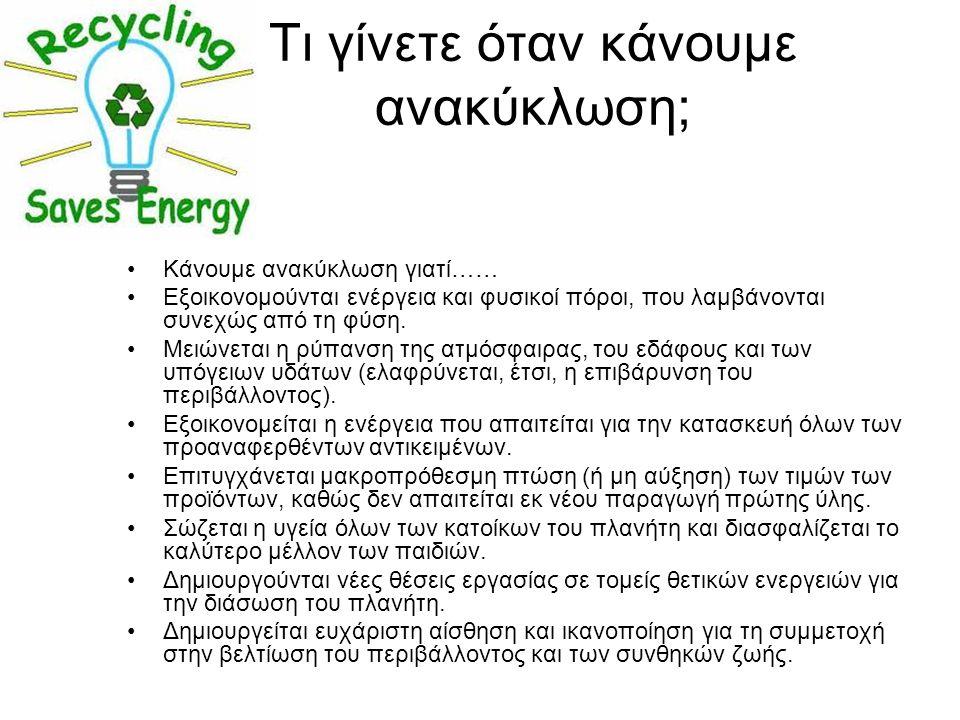 Τι γίνετε όταν κάνουμε ανακύκλωση; Κάνουμε ανακύκλωση γιατί…… Εξοικονομούνται ενέργεια και φυσικοί πόροι, που λαμβάνονται συνεχώς από τη φύση. Μειώνετ