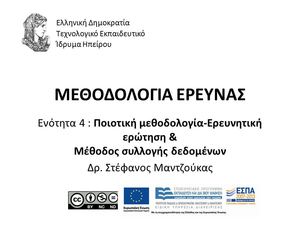 ΜΕΘΟΔΟΛΟΓΙΑ ΕΡΕΥΝΑΣ Ενότητα 4 : Ποιοτική μεθοδολογία-Ερευνητική ερώτηση & Μέθοδος συλλογής δεδομένων Δρ. Στέφανος Μαντζούκας Ελληνική Δημοκρατία Τεχνο