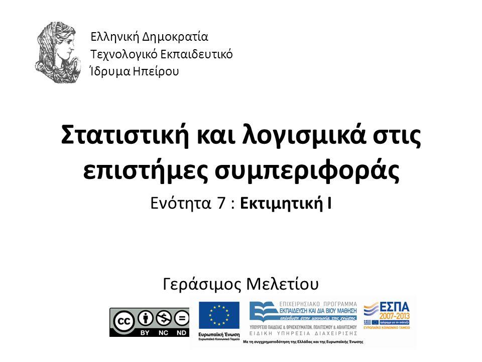 Στατιστική και λογισμικά στις επιστήμες συμπεριφοράς Ενότητα 7 : Εκτιμητική Ι Γεράσιμος Μελετίου Ελληνική Δημοκρατία Τεχνολογικό Εκπαιδευτικό Ίδρυμα Ηπείρου