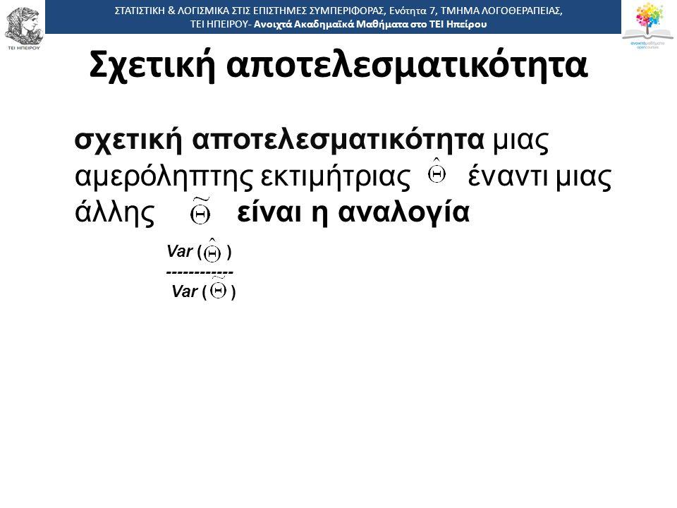 Σχετική αποτελεσματικότητα σχετική αποτελεσματικότητα μιας αμερόληπτης εκτιμήτριας έναντι μιας άλλης είναι η αναλογία Var ( ) ------------ Var ( ) ΣΤΑΤΙΣΤΙΚΗ & ΛΟΓΙΣΜΙΚΑ ΣΤΙΣ ΕΠΙΣΤΗΜΕΣ ΣΥΜΠΕΡΙΦΟΡΑΣ, Ενότητα 7, ΤΜΗΜΑ ΛΟΓΟΘΕΡΑΠΕΙΑΣ, ΤΕΙ ΗΠΕΙΡΟΥ- Ανοιχτά Ακαδημαϊκά Μαθήματα στο ΤΕΙ Ηπείρου